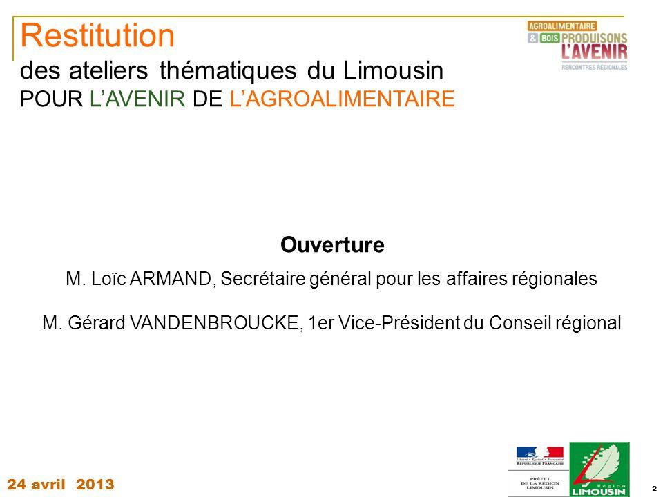 24 avril 2013 2 Restitution des ateliers thématiques du Limousin POUR L'AVENIR DE L'AGROALIMENTAIRE Ouverture M. Loïc ARMAND, Secrétaire général pour