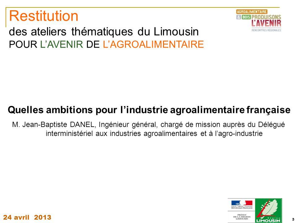24 avril 2013 3 Restitution des ateliers thématiques du Limousin POUR L'AVENIR DE L'AGROALIMENTAIRE Quelles ambitions pour l'industrie agroalimentaire