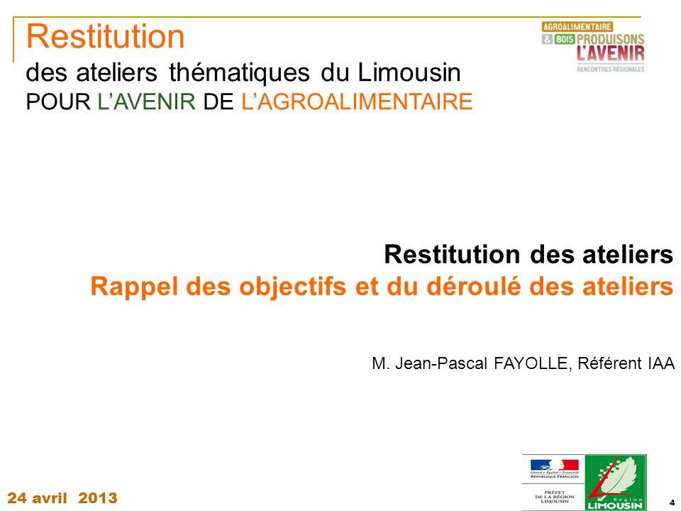 24 avril 2013 4 Restitution des ateliers Rappel des objectifs et du déroulé des ateliers M. Jean-Pascal FAYOLLE, Référent IAA Restitution des ateliers