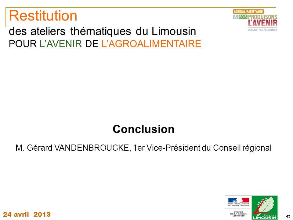 24 avril 2013 43 Conclusion M. Gérard VANDENBROUCKE, 1er Vice-Président du Conseil régional Restitution des ateliers thématiques du Limousin POUR L'AV