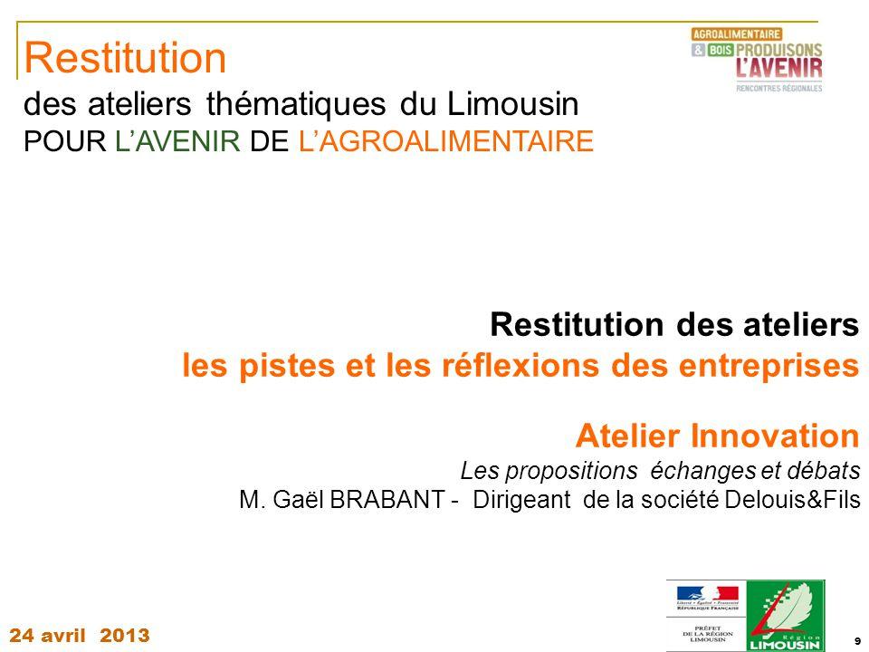 24 avril 2013 9 Restitution des ateliers les pistes et les réflexions des entreprises Atelier Innovation Les propositions échanges et débats M. Gaël B