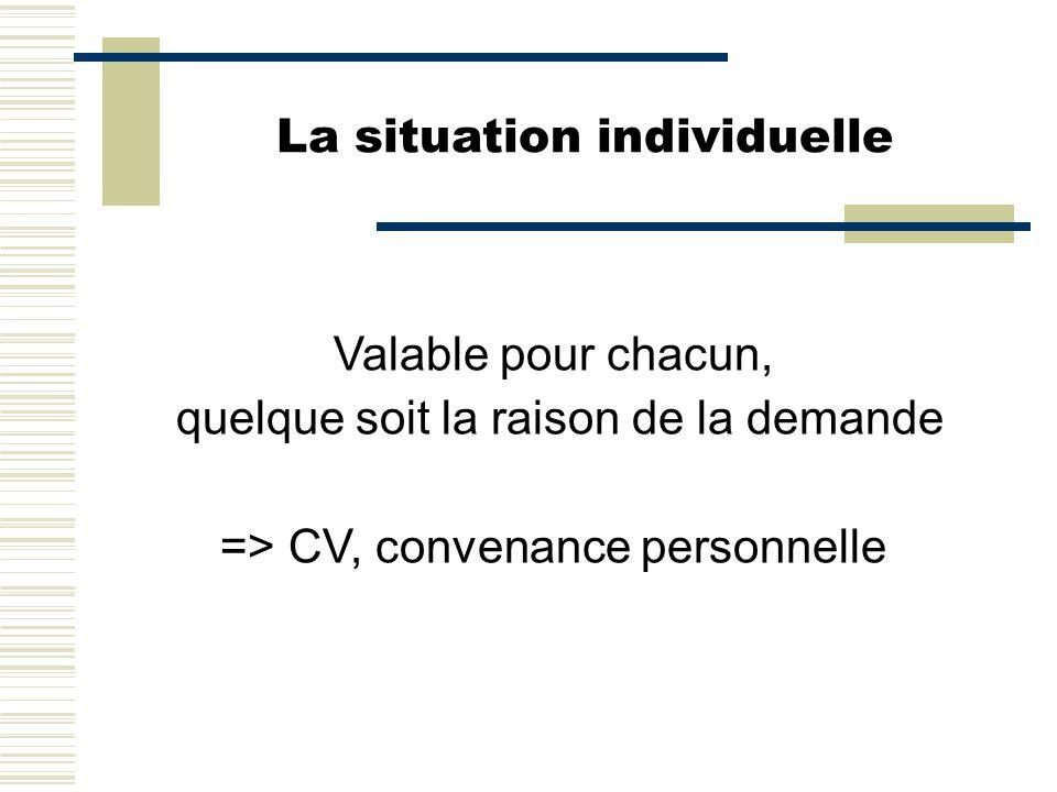 La situation individuelle Valable pour chacun, quelque soit la raison de la demande => CV, convenance personnelle