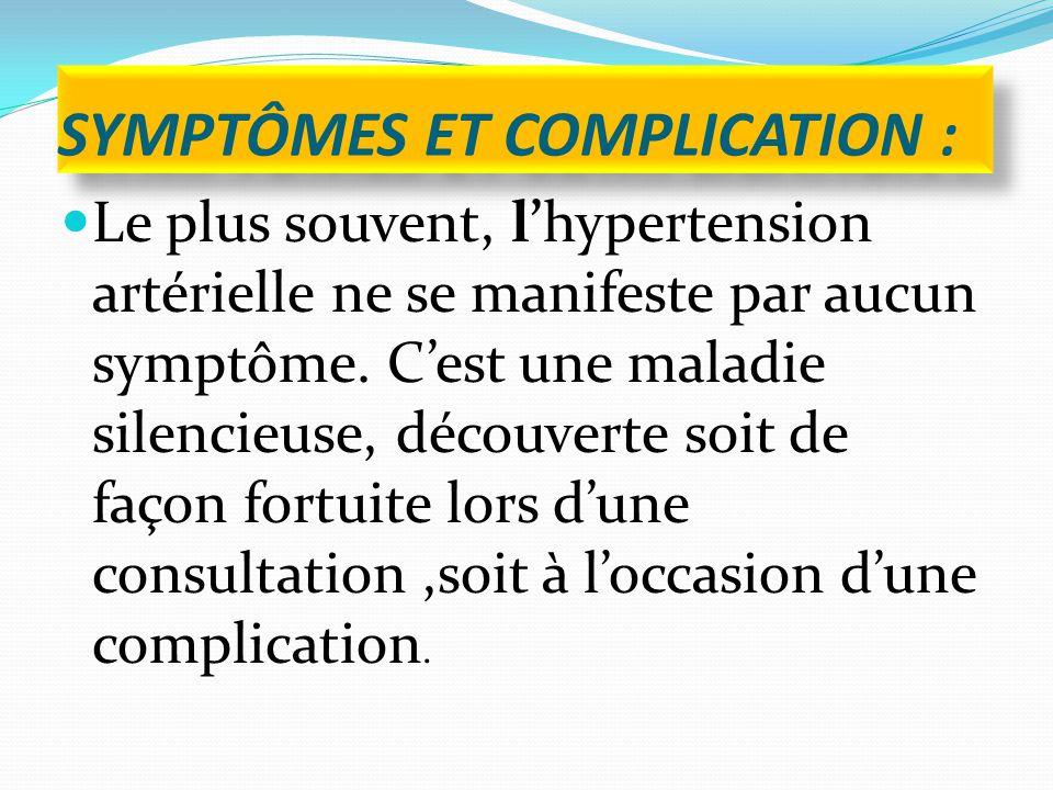 SYMPTÔMES ET COMPLICATION : Le plus souvent, l'hypertension artérielle ne se manifeste par aucun symptôme. C'est une maladie silencieuse, découverte s