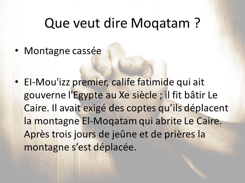 Que veut dire Moqatam ? Montagne cassée EI-Mou'izz premier, calife fatimide qui ait gouverne l'Egypte au Xe siècle ; il fit bâtir Le Caire. Il avait e