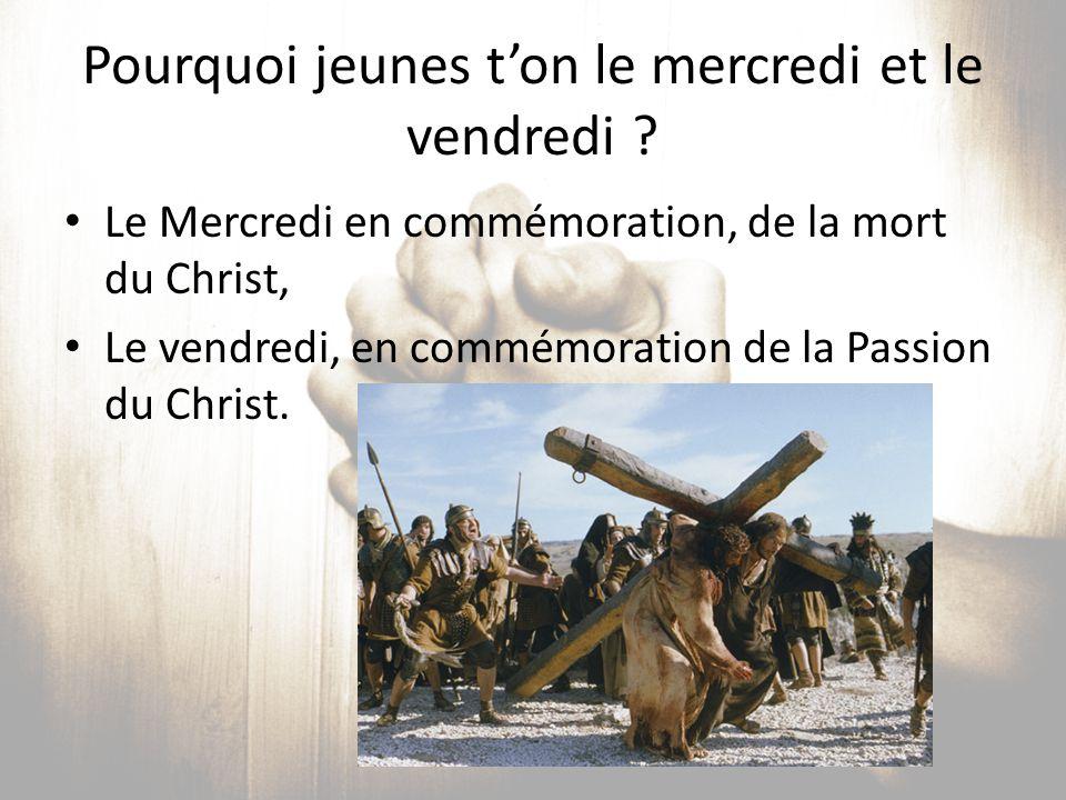 Pourquoi jeunes t'on le mercredi et le vendredi ? Le Mercredi en commémoration, de la mort du Christ, Le vendredi, en commémoration de la Passion du C