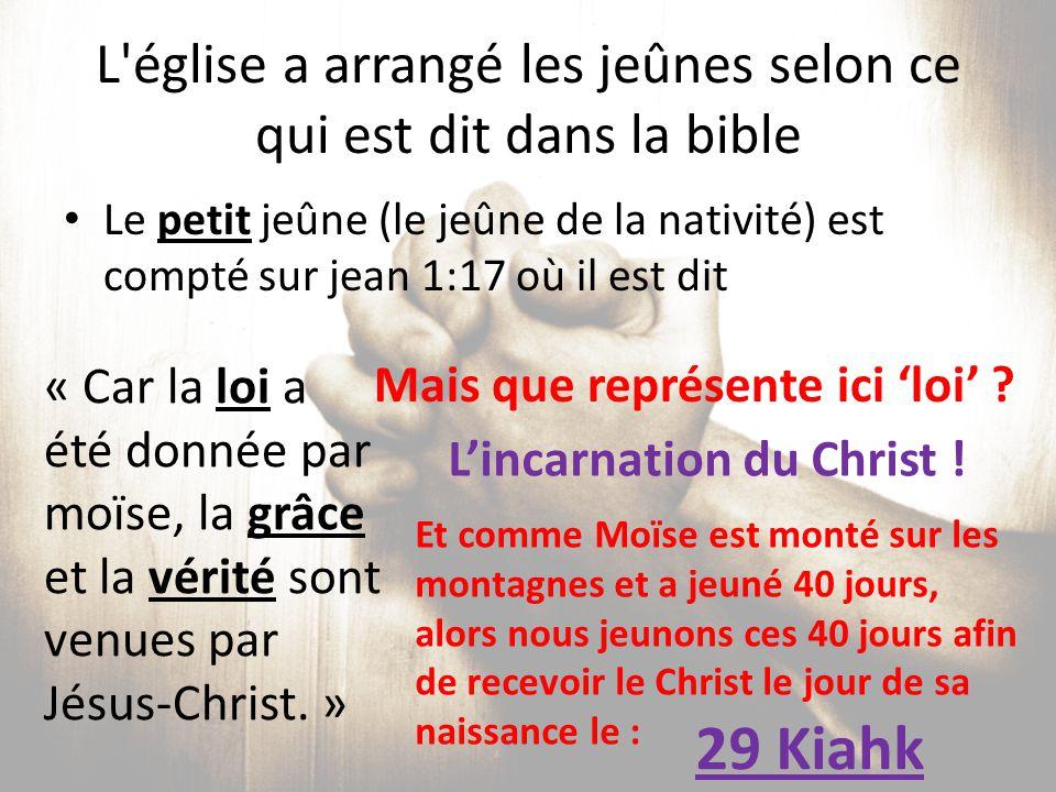 L'église a arrangé les jeûnes selon ce qui est dit dans la bible Le petit jeûne (le jeûne de la nativité) est compté sur jean 1:17 où il est dit « Car
