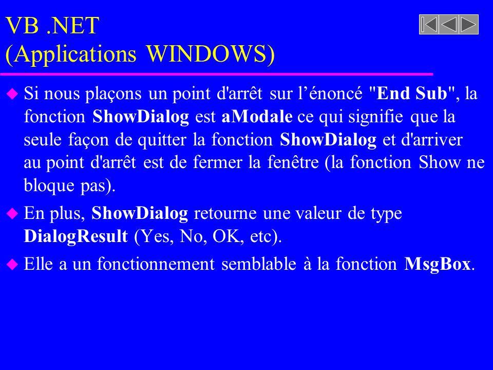 VB.NET (Applications WINDOWS) u Si nous plaçons un point d arrêt sur l'énoncé End Sub , la fonction ShowDialog est aModale ce qui signifie que la seule façon de quitter la fonction ShowDialog et d arriver au point d arrêt est de fermer la fenêtre (la fonction Show ne bloque pas).