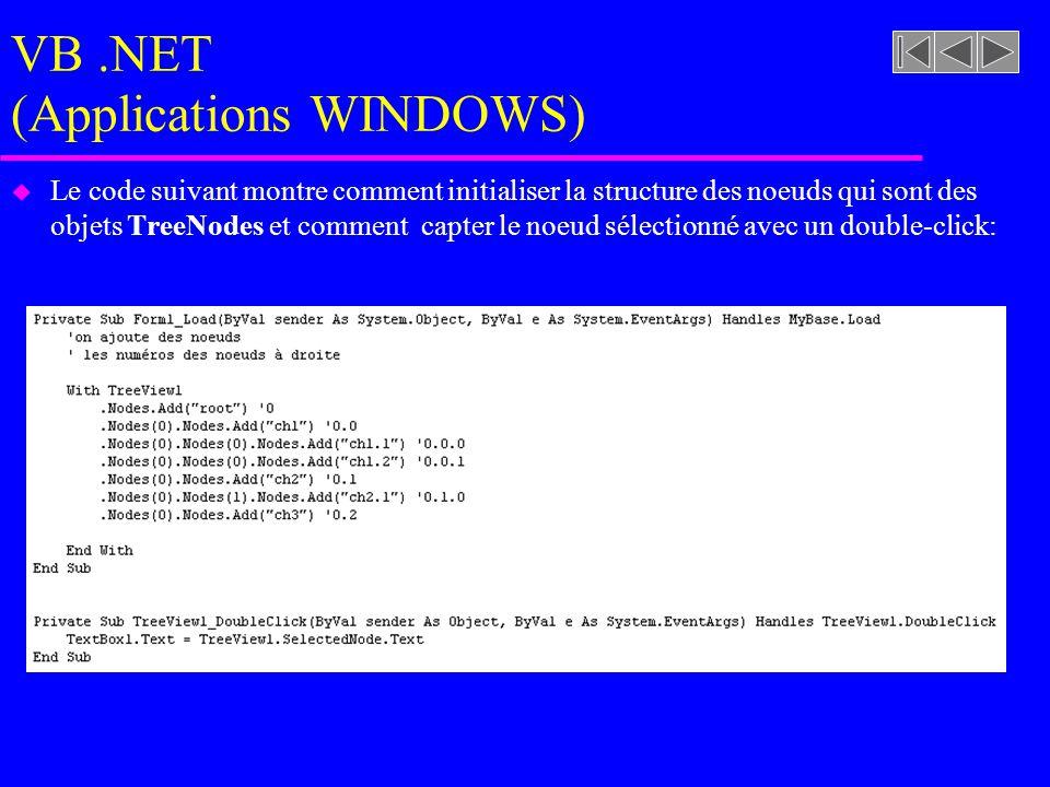 VB.NET (Applications WINDOWS) u Le code suivant montre comment initialiser la structure des noeuds qui sont des objets TreeNodes et comment capter le noeud sélectionné avec un double-click: