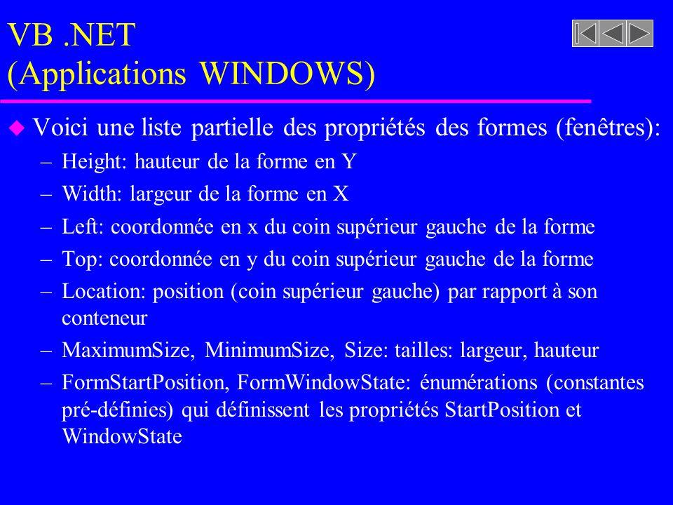 VB.NET (Applications WINDOWS) u Voici une liste partielle des propriétés des formes (fenêtres): –Height: hauteur de la forme en Y –Width: largeur de la forme en X –Left: coordonnée en x du coin supérieur gauche de la forme –Top: coordonnée en y du coin supérieur gauche de la forme –Location: position (coin supérieur gauche) par rapport à son conteneur –MaximumSize, MinimumSize, Size: tailles: largeur, hauteur –FormStartPosition, FormWindowState: énumérations (constantes pré-définies) qui définissent les propriétés StartPosition et WindowState
