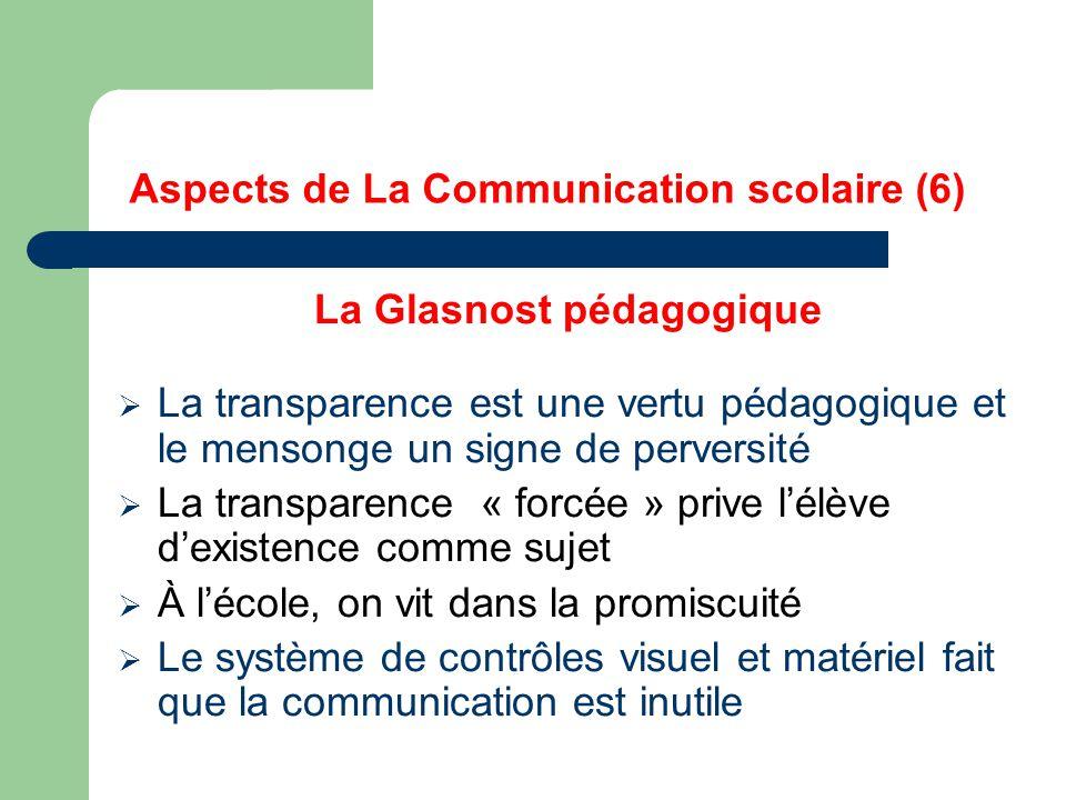 Aspects de La Communication scolaire (6) La Glasnost pédagogique  La transparence est une vertu pédagogique et le mensonge un signe de perversité  La transparence « forcée » prive l'élève d'existence comme sujet  À l'école, on vit dans la promiscuité  Le système de contrôles visuel et matériel fait que la communication est inutile