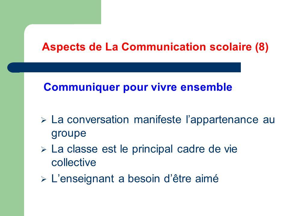Aspects de La Communication scolaire (8) Communiquer pour vivre ensemble  La conversation manifeste l'appartenance au groupe  La classe est le principal cadre de vie collective  L'enseignant a besoin d'être aimé