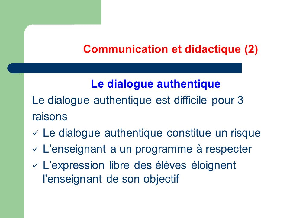 Communication et didactique (2) Le dialogue authentique Le dialogue authentique est difficile pour 3 raisons Le dialogue authentique constitue un risq