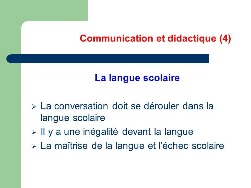 Communication et didactique (4) La langue scolaire  La conversation doit se dérouler dans la langue scolaire  Il y a une inégalité devant la langue  La maîtrise de la langue et l'échec scolaire