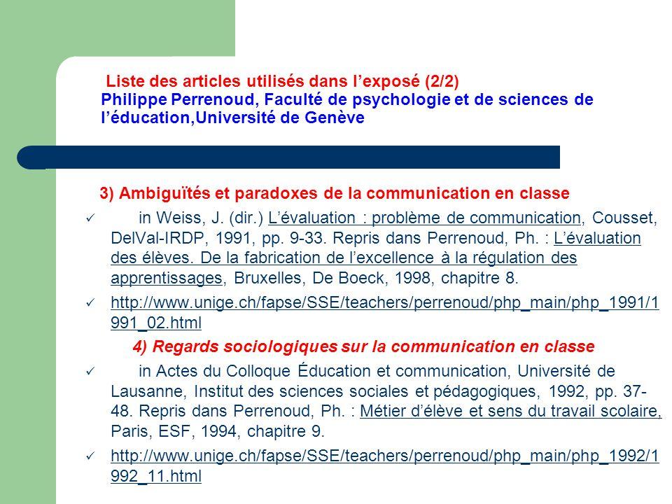Liste des articles utilisés dans l'exposé (2/2) Philippe Perrenoud, Faculté de psychologie et de sciences de l'éducation,Université de Genève 3) Ambiguïtés et paradoxes de la communication en classe in Weiss, J.