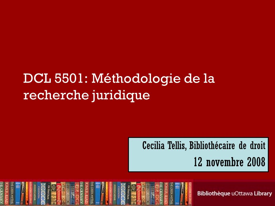 Cecilia Tellis, Law Librarian Brian Dickson Law Library DCL 5501: Méthodologie de la recherche juridique Cecilia Tellis, Bibliothécaire de droit 12 novembre 2008
