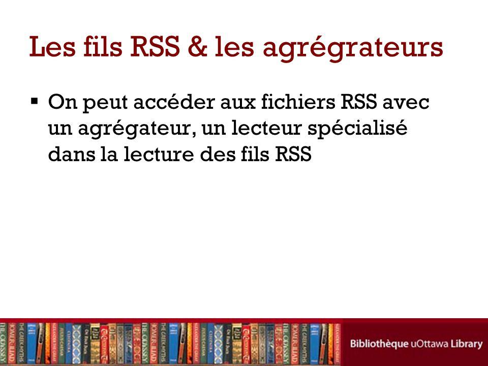 Les fils RSS & les agrégrateurs  On peut accéder aux fichiers RSS avec un agrégateur, un lecteur spécialisé dans la lecture des fils RSS