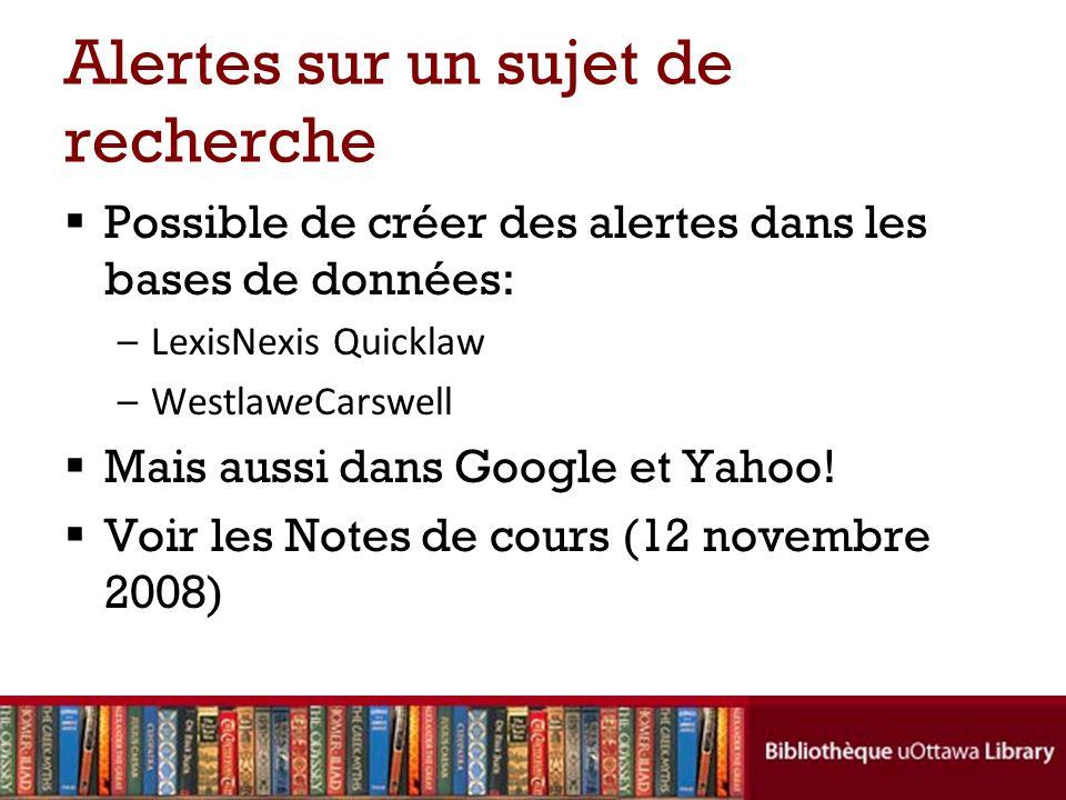 Alertes sur un sujet de recherche  Possible de créer des alertes dans les bases de données: –LexisNexis Quicklaw –WestlaweCarswell  Mais aussi dans Google et Yahoo.