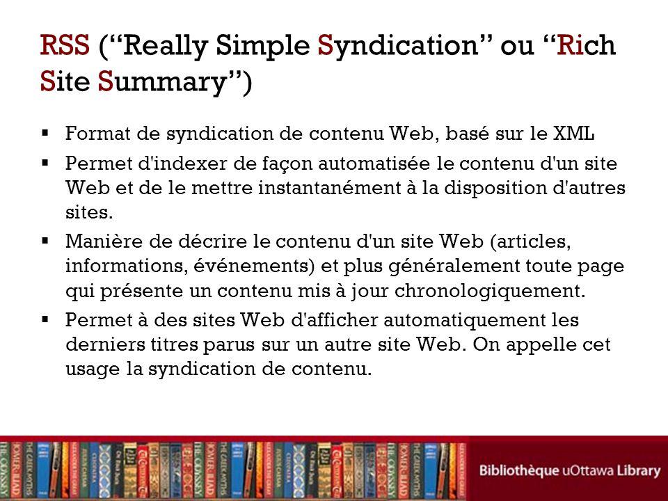 RSS ( Really Simple Syndication ou Rich Site Summary )  Format de syndication de contenu Web, basé sur le XML  Permet d indexer de façon automatisée le contenu d un site Web et de le mettre instantanément à la disposition d autres sites.