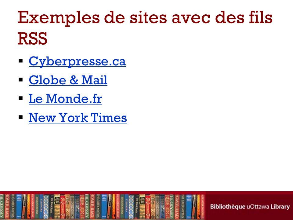 Exemples de sites avec des fils RSS  Cyberpresse.ca Cyberpresse.ca  Globe & Mail Globe & Mail  Le Monde.fr Le Monde.fr  New York Times New York Times
