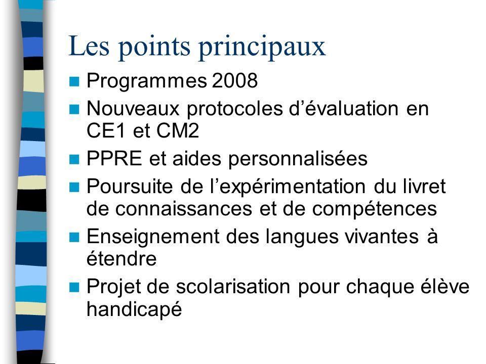 Les points principaux Programmes 2008 Nouveaux protocoles d'évaluation en CE1 et CM2 PPRE et aides personnalisées Poursuite de l'expérimentation du livret de connaissances et de compétences Enseignement des langues vivantes à étendre Projet de scolarisation pour chaque élève handicapé