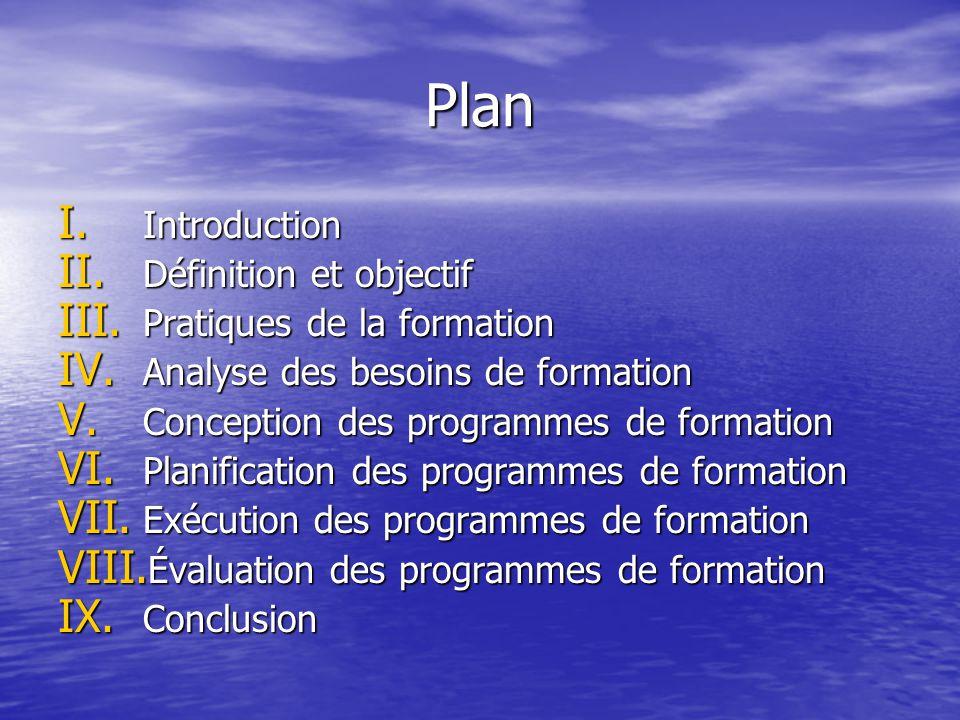 Plan I. Introduction II. Définition et objectif III. Pratiques de la formation IV. Analyse des besoins de formation V. Conception des programmes de fo