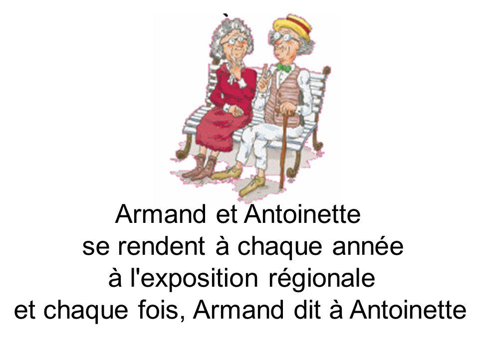 Armand et Antoinette se rendent à chaque année à l exposition régionale et chaque fois, Armand dit à Antoinette