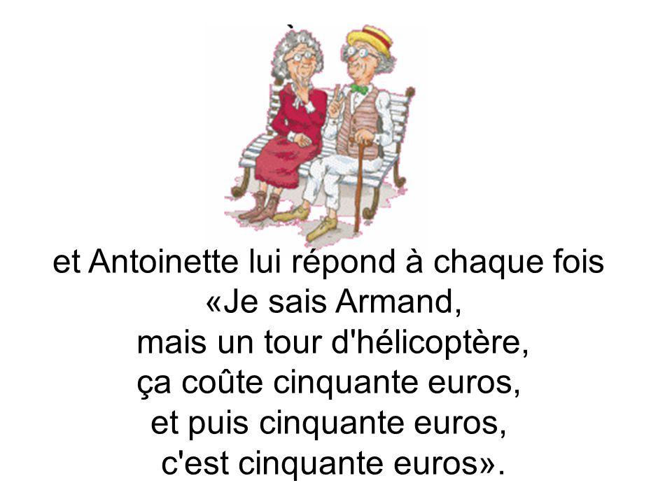 et Antoinette lui répond à chaque fois «Je sais Armand, mais un tour d hélicoptère, ça coûte cinquante euros, et puis cinquante euros, c est cinquante euros».