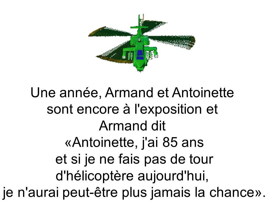 Une année, Armand et Antoinette sont encore à l exposition et Armand dit «Antoinette, j ai 85 ans et si je ne fais pas de tour d hélicoptère aujourd hui, je n aurai peut-être plus jamais la chance».