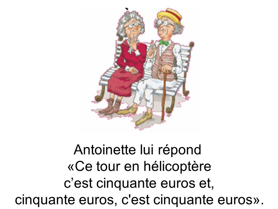 Antoinette lui répond «Ce tour en hélicoptère c'est cinquante euros et, cinquante euros, c est cinquante euros».