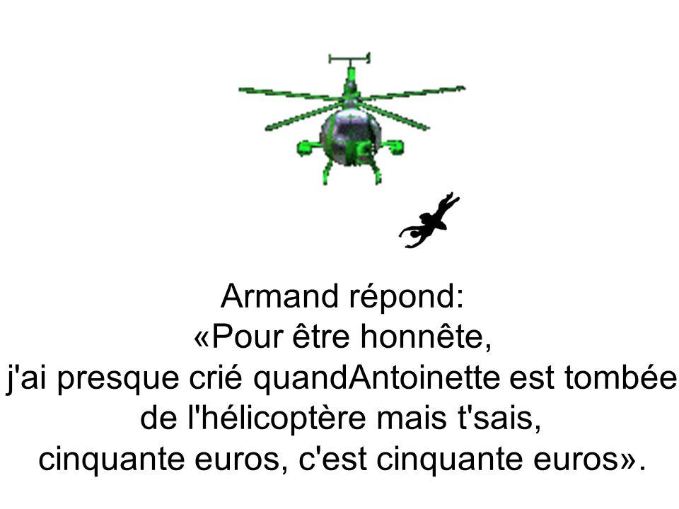 Armand répond: «Pour être honnête, j ai presque crié quandAntoinette est tombée de l hélicoptère mais t sais, cinquante euros, c est cinquante euros».
