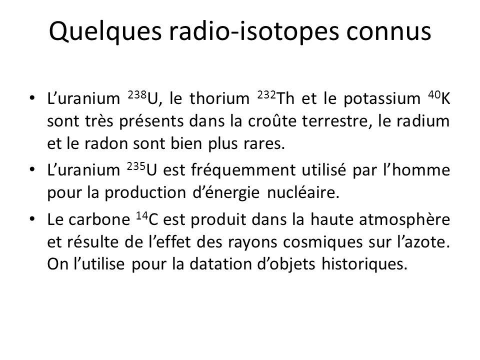 Quelques radio-isotopes connus L'uranium 238 U, le thorium 232 Th et le potassium 40 K sont très présents dans la croûte terrestre, le radium et le ra