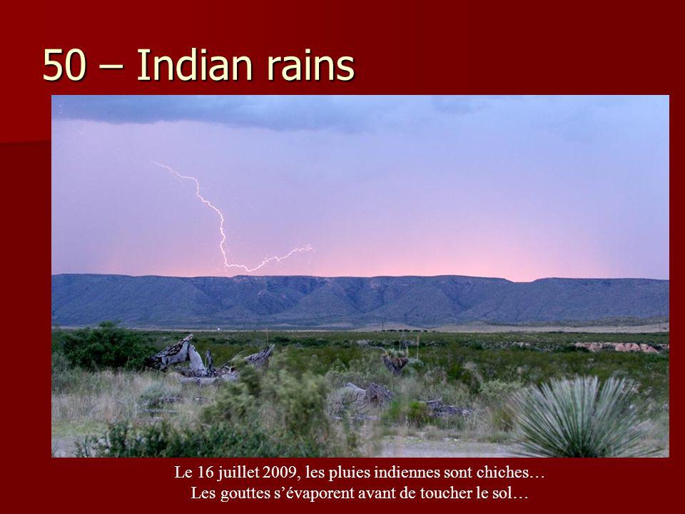 50 – Indian rains Le 16 juillet 2009, les pluies indiennes sont chiches… Les gouttes s'évaporent avant de toucher le sol…