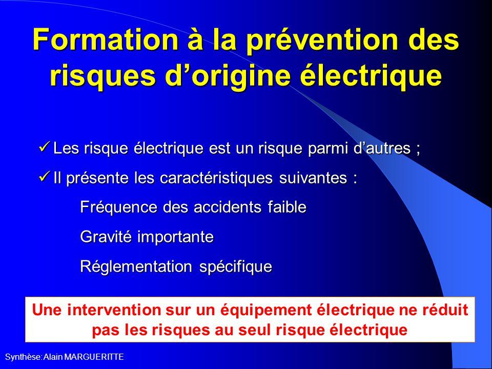 Synthèse: Alain MARGUERITTE Formation à la prévention des risques d'origine électrique Les risque électrique est un risque parmi d'autres ; Les risque électrique est un risque parmi d'autres ; Il présente les caractéristiques suivantes : Il présente les caractéristiques suivantes :  Fréquence des accidents faible  Gravité importante  Réglementation spécifique Une intervention sur un équipement électrique ne réduit pas les risques au seul risque électrique