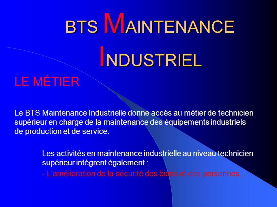 BTS M AINTENANCE I NDUSTRIEL LE MÉTIER Le BTS Maintenance Industrielle donne accès au métier de technicien supérieur en charge de la maintenance des équipements industriels de production et de service.
