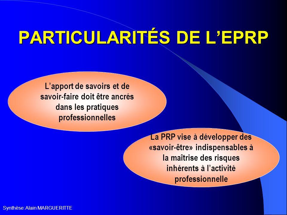 Synthèse: Alain MARGUERITTE PARTICULARITÉS DE L'EPRP L'apport de savoirs et de savoir-faire doit être ancrés dans les pratiques professionnelles La PRP vise à développer des «savoir-être» indispensables à la maîtrise des risques inhérents à l'activité professionnelle