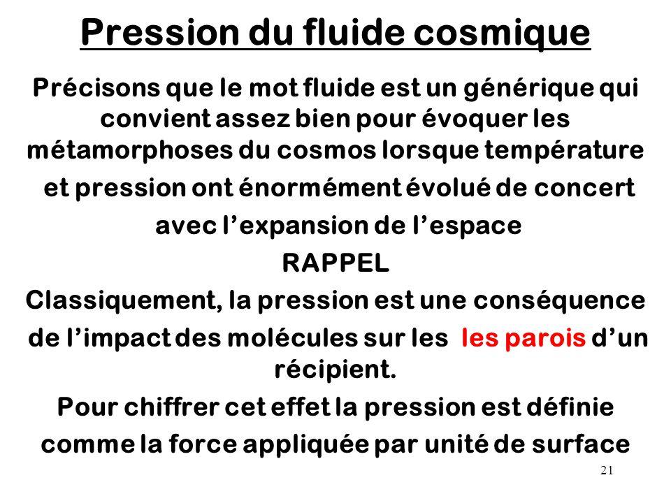21 Pression du fluide cosmique Précisons que le mot fluide est un générique qui convient assez bien pour évoquer les métamorphoses du cosmos lorsque t