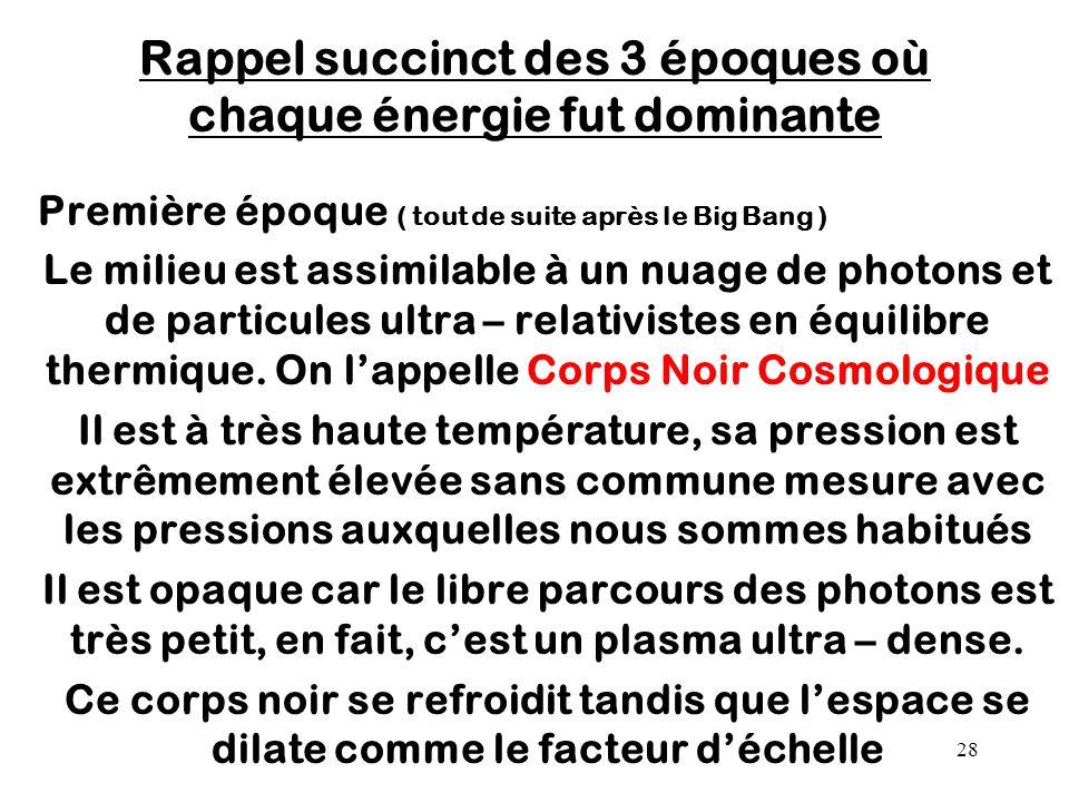 28 Rappel succinct des 3 époques où chaque énergie fut dominante Première époque ( tout de suite après le Big Bang ) Le milieu est assimilable à un nu