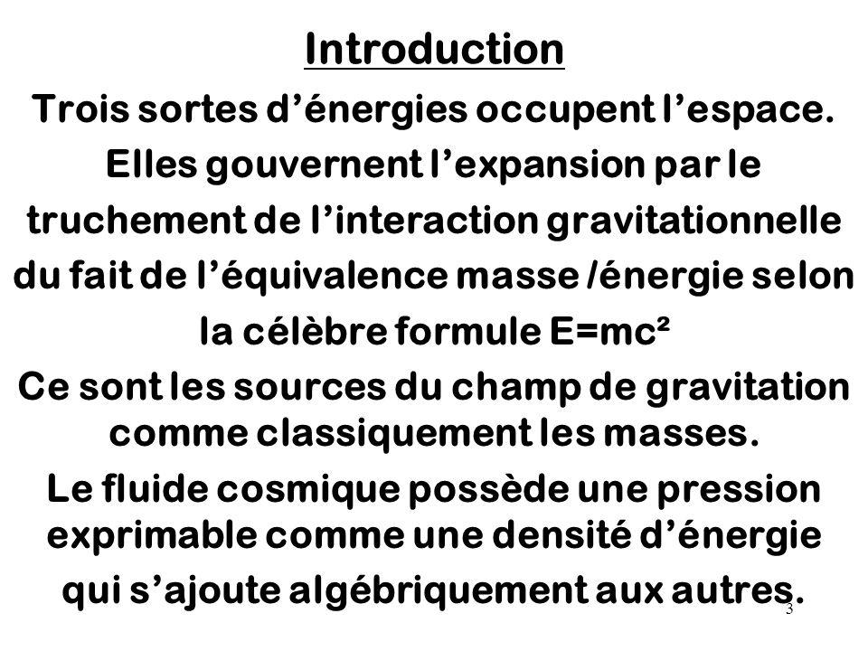 3 Introduction Trois sortes d'énergies occupent l'espace. Elles gouvernent l'expansion par le truchement de l'interaction gravitationnelle du fait de