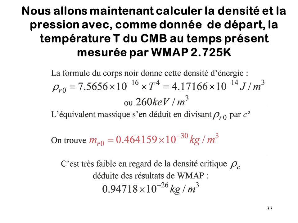 33 Nous allons maintenant calculer la densité et la pression avec, comme donnée de départ, la température T du CMB au temps présent mesurée par WMAP 2