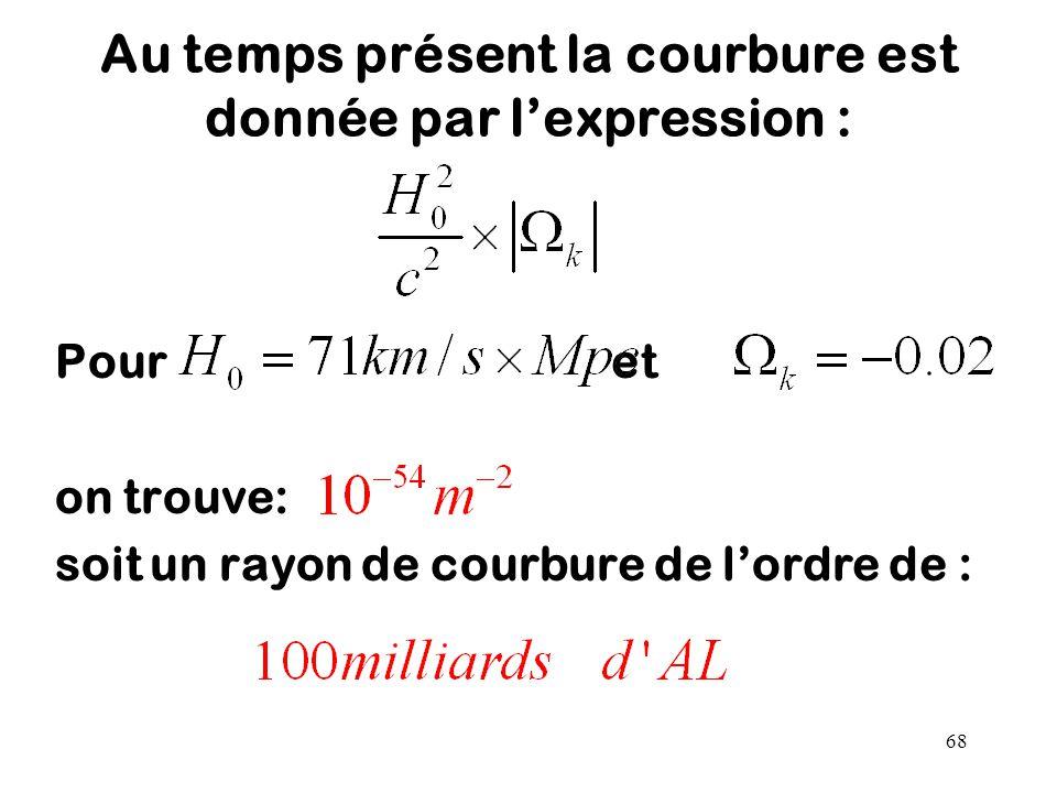 68 Au temps présent la courbure est donnée par l'expression : Pour et on trouve: soit un rayon de courbure de l'ordre de :
