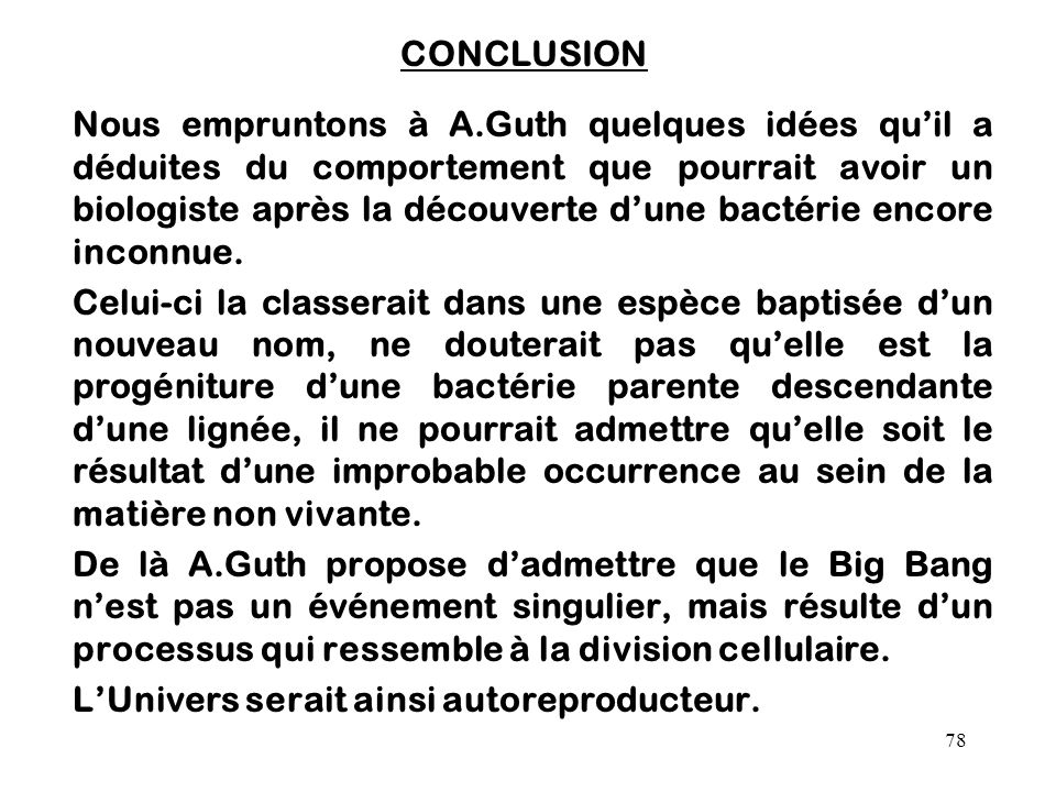 78 CONCLUSION Nous empruntons à A.Guth quelques idées qu'il a déduites du comportement que pourrait avoir un biologiste après la découverte d'une bact