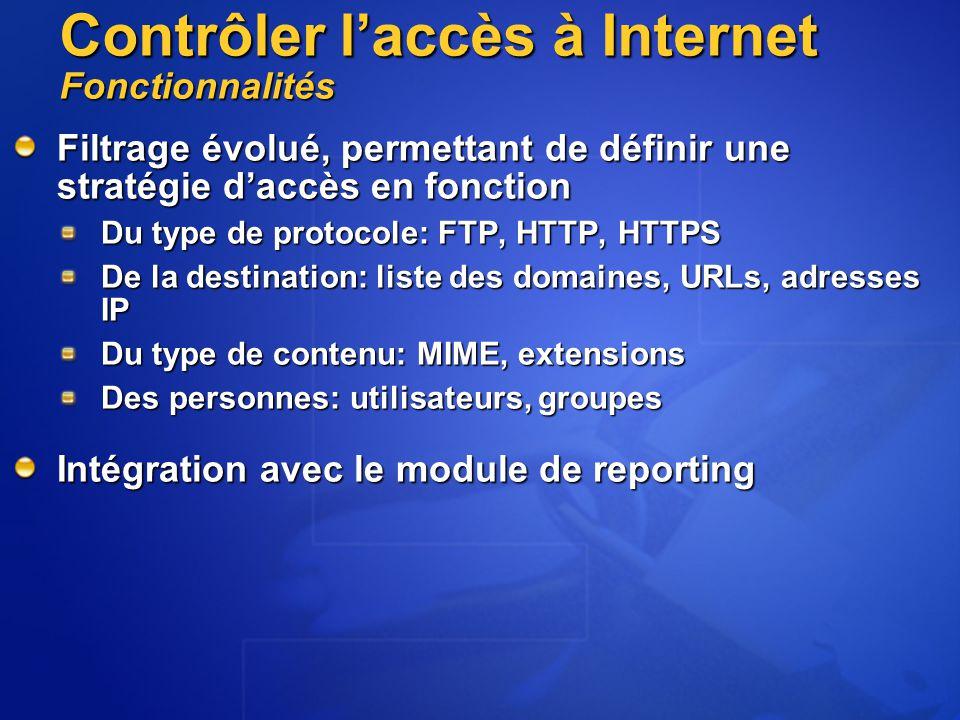 Contrôler l'accès à Internet Fonctionnalités Filtrage évolué, permettant de définir une stratégie d'accès en fonction Du type de protocole: FTP, HTTP, HTTPS De la destination: liste des domaines, URLs, adresses IP Du type de contenu: MIME, extensions Des personnes: utilisateurs, groupes Intégration avec le module de reporting