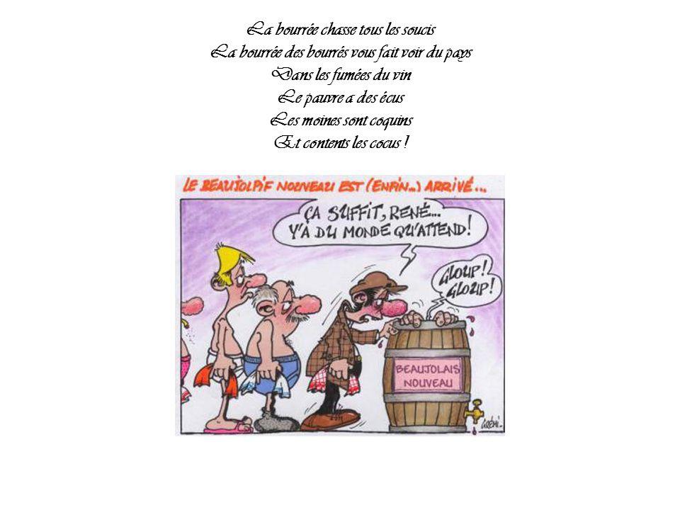 La bourrée chasse tous les soucis La bourrée des bourrés vous fait voir du pays Dans les fumées du vin Le pauvre a des écus Les moines sont coquins Et contents les cocus !
