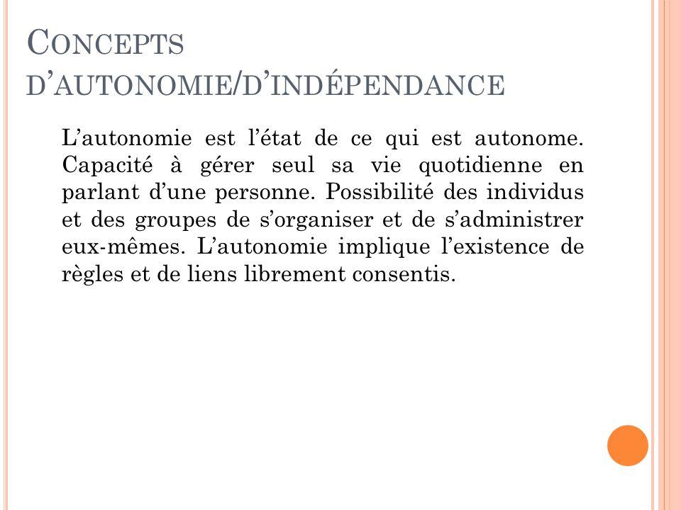 C ONCEPTS D ' AUTONOMIE / D ' INDÉPENDANCE L'autonomie est l'état de ce qui est autonome.
