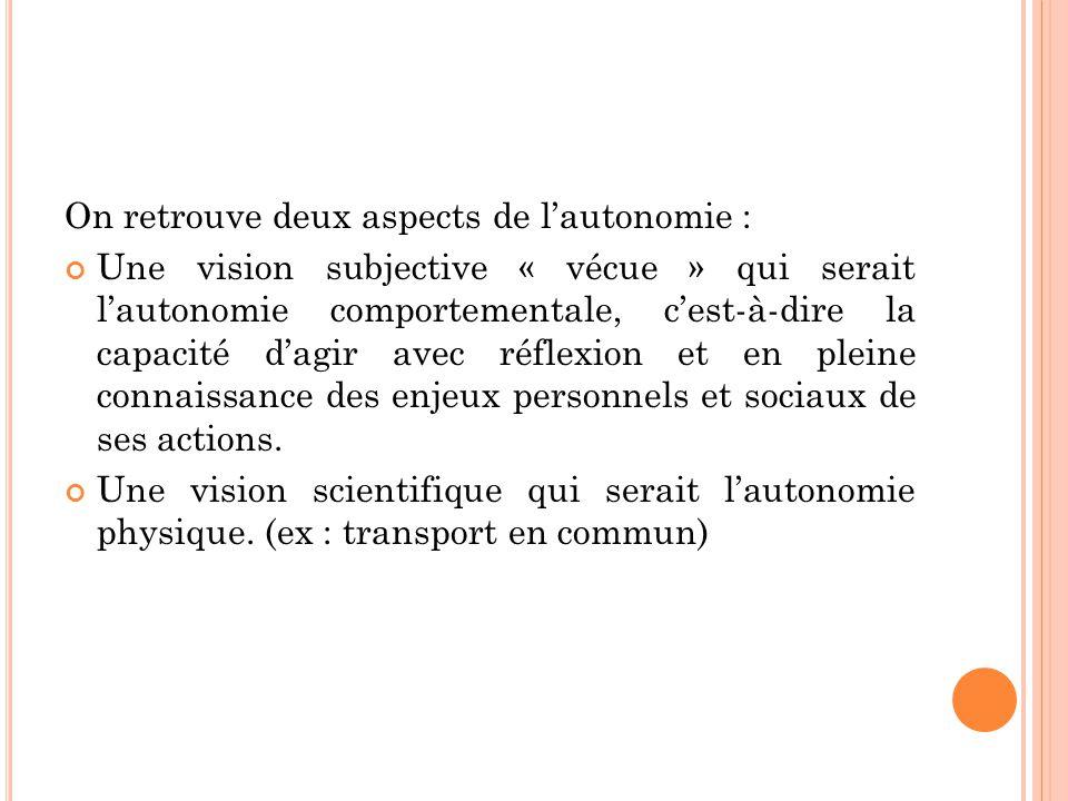 On retrouve deux aspects de l'autonomie : Une vision subjective « vécue » qui serait l'autonomie comportementale, c'est-à-dire la capacité d'agir avec