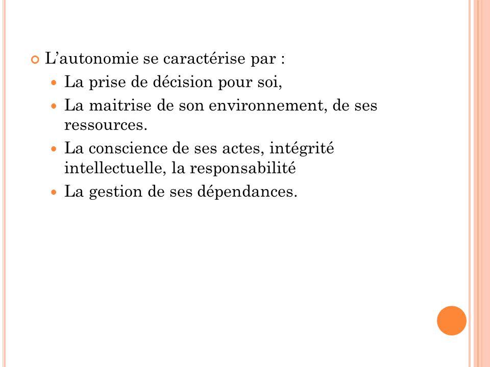 L'autonomie se caractérise par : La prise de décision pour soi, La maitrise de son environnement, de ses ressources. La conscience de ses actes, intég