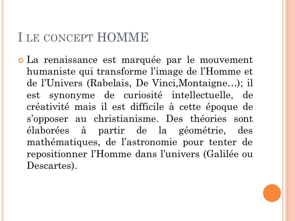 I LE CONCEPT HOMME La renaissance est marquée par le mouvement humaniste qui transforme l'image de l'Homme et de l'Univers (Rabelais, De Vinci,Montaig