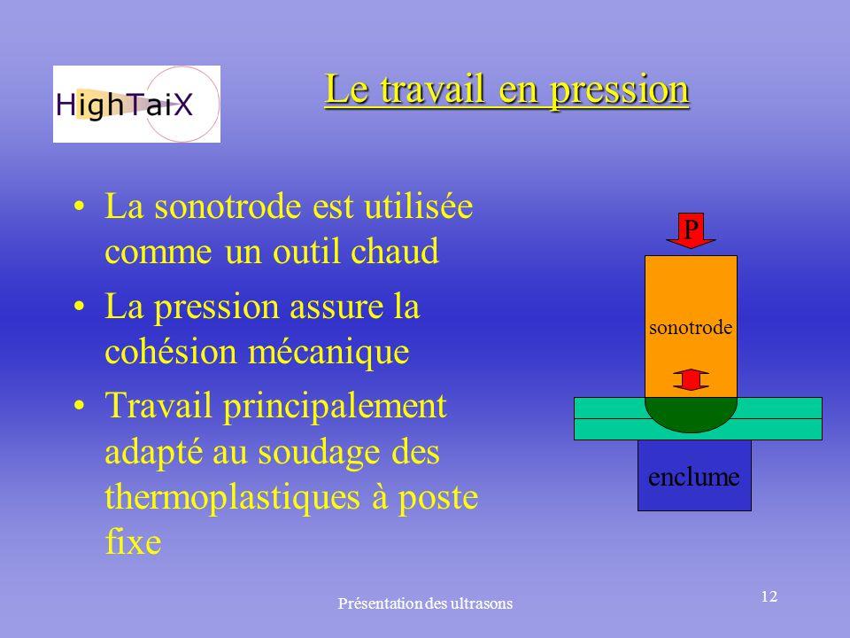 Présentation des ultrasons 12 Le travail en pression La sonotrode est utilisée comme un outil chaud La pression assure la cohésion mécanique Travail p