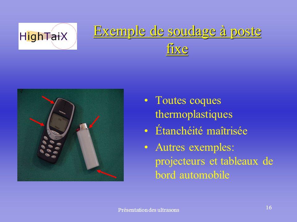 Présentation des ultrasons 16 Exemple de soudage à poste fixe Toutes coques thermoplastiques Étanchéité maîtrisée Autres exemples: projecteurs et tabl