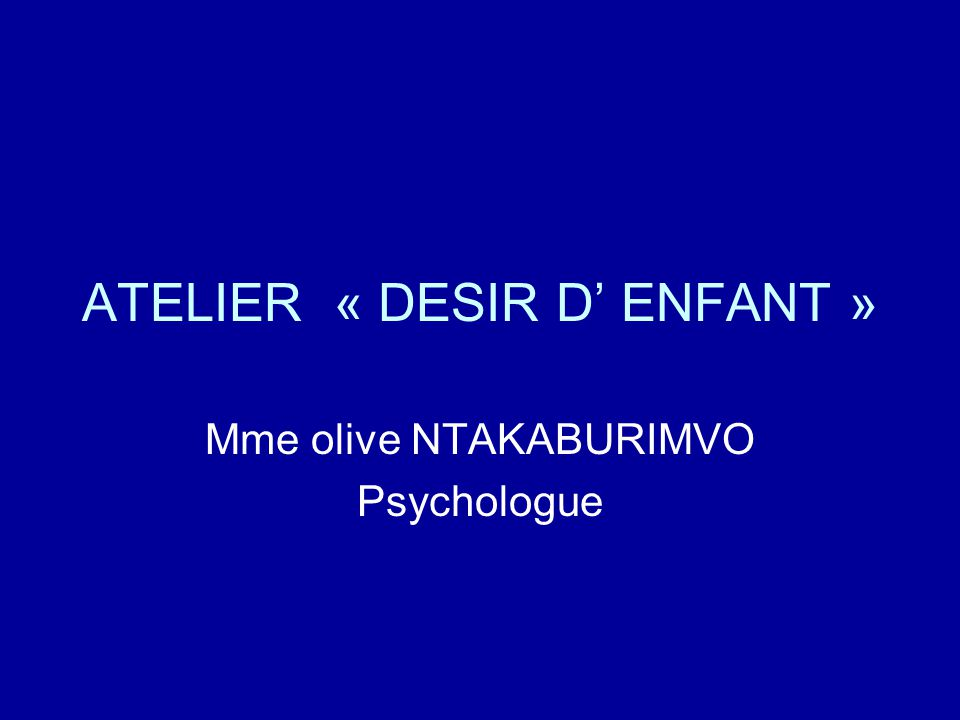 ATELIER « DESIR D' ENFANT » Mme olive NTAKABURIMVO Psychologue